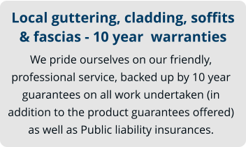 Local guttering, cladding, soffits & fascias - 10 year  warranties We pride ourselves on our friendly, professional service, backed up by 10 year guarantees on all work undertaken (in addition to the product guarantees offered) as well as Public liability insurances.